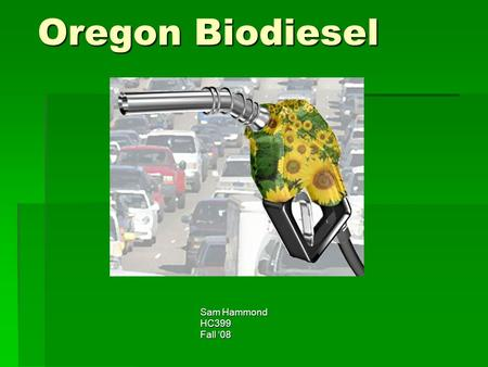 Oregon Biodiesel Sam Hammond HC399 Fall '08. Biodiesel Overview  Can be made from plant oils or animal fats  As well as used grease from restaraunts.