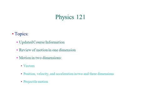 Physics 121 Topics: Updated Course Information Review of motion in one dimension Motion in two dimensions: Vectors Position, velocity, and acceleration.