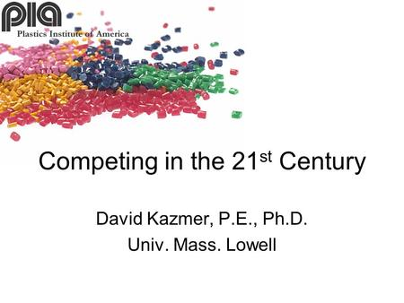 David Kazmer, P.E., Ph.D. Univ. Mass. Lowell Competing in the 21 st Century.