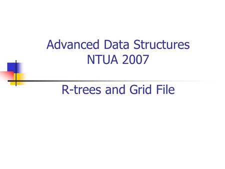 Advanced Data Structures NTUA 2007 R-trees and Grid File.