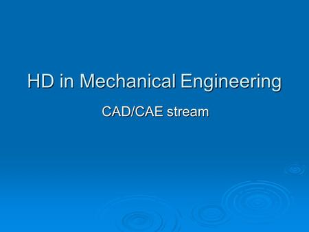 HD in Mechanical Engineering CAD/CAE stream. Aims of the stream  Provide key competencies to students in the field of CAD/CAE  Equip students with productive.