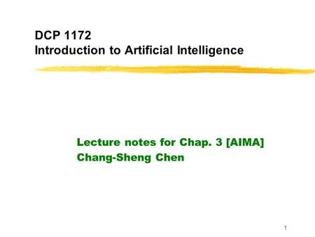 1 DCP 1172 Introduction to Artificial Intelligence Lecture notes for Chap. 3 [AIMA] Chang-Sheng Chen.