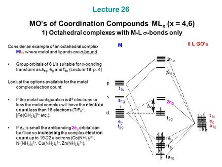 Lecture 26 MO's of Coordination Compounds ML x (x = 4,6) 1) Octahedral complexes with M-L  -bonds only Consider an example of an octahedral complex ML.