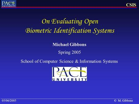 05/06/2005CSIS © M. Gibbons On Evaluating Open Biometric Identification Systems Spring 2005 Michael Gibbons School of Computer Science & Information Systems.