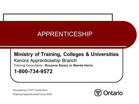 APPRENTICESHIP Ministry of Training, Colleges & Universities Kenora Apprenticeship Branch Training Consultants - Roxanne Emery or Wanda Harris 1-800-734-9572.