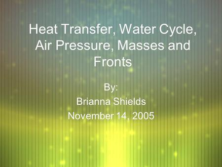 Heat Transfer, Water Cycle, Air Pressure, Masses and Fronts By: Brianna Shields November 14, 2005 By: Brianna Shields November 14, 2005.