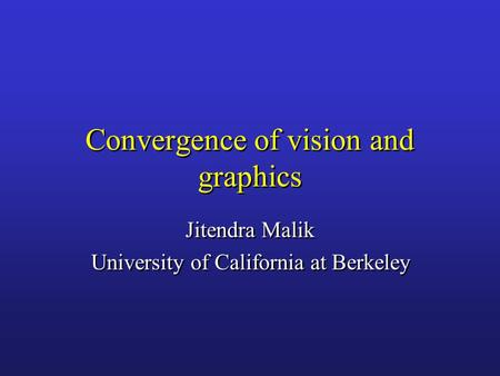 Convergence of vision and graphics Jitendra Malik University of California at Berkeley Jitendra Malik University of California at Berkeley.