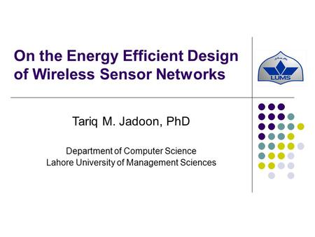 On the Energy Efficient Design of Wireless Sensor Networks Tariq M. Jadoon, PhD Department of Computer Science Lahore University of Management Sciences.