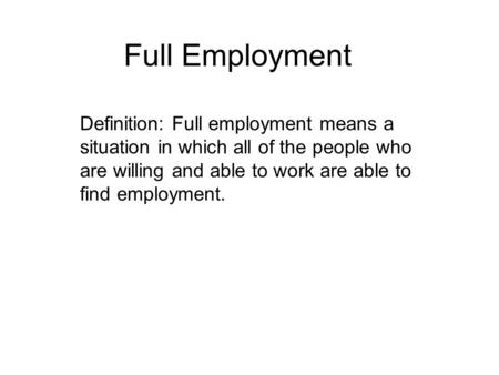Full Employment Definition: Full employment means a situation in which all of the people who are willing and able to work are able to find employment.