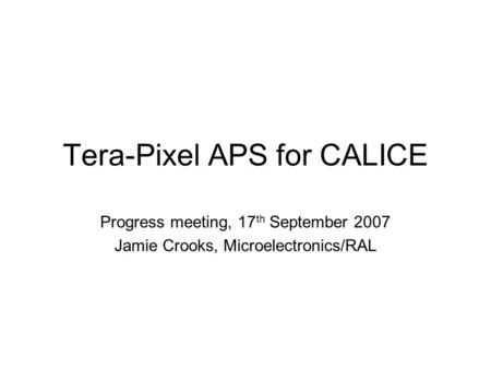 Tera-Pixel APS for CALICE Progress meeting, 17 th September 2007 Jamie Crooks, Microelectronics/RAL.