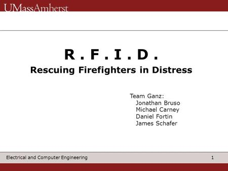 1 Electrical and Computer Engineering R. F. I. D. Rescuing Firefighters in Distress Team Ganz: Jonathan Bruso Michael Carney Daniel Fortin James Schafer.
