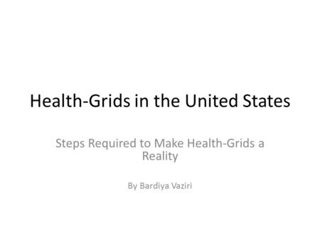 Health-Grids in the United States Steps Required to Make Health-Grids a Reality By Bardiya Vaziri.