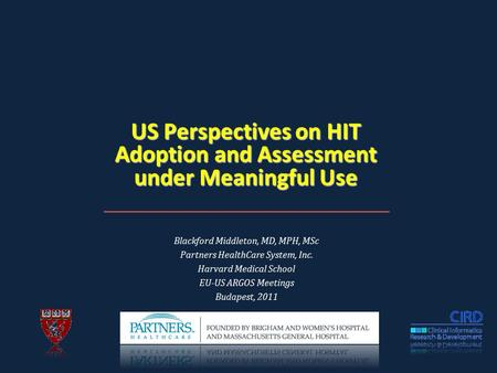 US Perspectives on HIT Adoption and Assessment under Meaningful Use Blackford Middleton, MD, MPH, MSc Partners HealthCare System, Inc. Harvard Medical.