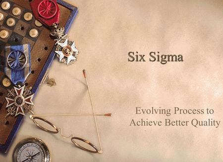 Six Sigma Evolving Process to Achieve Better Quality.