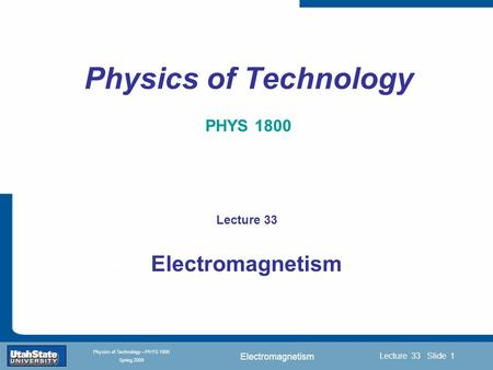 <strong>Electromagnetism</strong> Introduction Section 0 Lecture 1 Slide 1 Lecture 33 Slide 1 INTRODUCTION TO Modern Physics PHYX 2710 Fall 2004 Physics of Technology—PHYS.