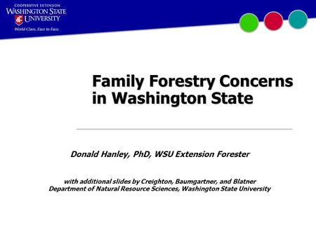 Family Forestry Concerns in Washington State Donald Hanley, PhD, WSU Extension Forester with additional slides by Creighton, Baumgartner, and Blatner Department.