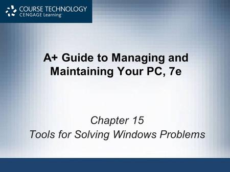 A+ Guide to Managing and Maintaining Your PC, 7e Chapter 15 Tools for Solving Windows Problems.