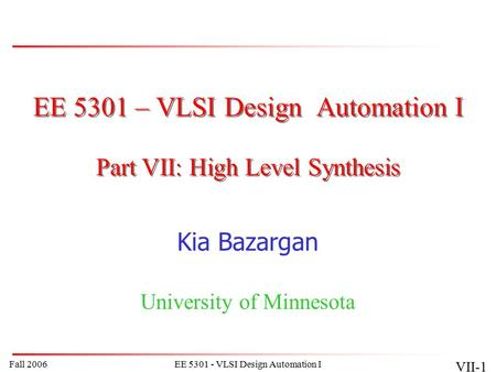 Fall 2006EE 5301 - VLSI Design Automation I VII-1 EE 5301 – VLSI Design Automation I Kia Bazargan University of Minnesota Part VII: High Level Synthesis.