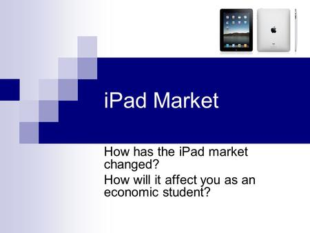 IPad Market How has the iPad market changed? How will it affect you as an economic student?