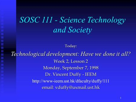 Today: Technological development: Have we done it all? Week 2, Lesson 2 Monday, September 7, 1998 Dr. Vincent Duffy - IEEM