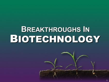 B REAKTHROUGHS I N B IOTECHNOLOGY 1.. Biotechnology The use of gene science to create new products from plants and animals.