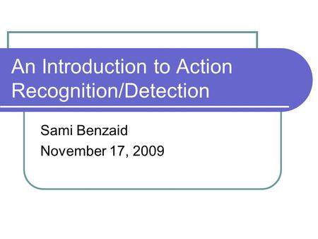 An Introduction to Action Recognition/Detection Sami Benzaid November 17, 2009.