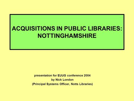 ACQUISITIONS IN PUBLIC LIBRARIES: NOTTINGHAMSHIRE presentation for EUUG conference 2004 by Nick London (Principal Systems Officer, Notts Libraries)