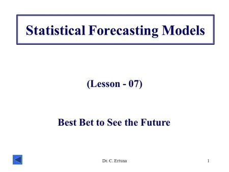 Dr. C. Ertuna1 Statistical Forecasting Models (Lesson - 07) Best Bet to See the Future.