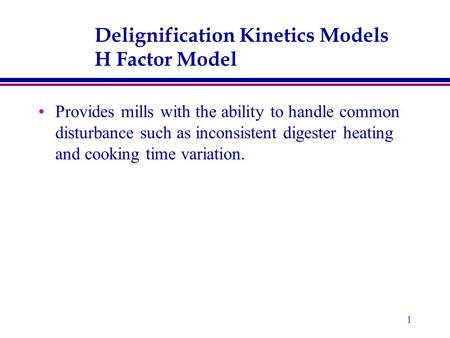 1 Delignification Kinetics Models H Factor Model Provides mills with the ability to handle common disturbance such as inconsistent digester heating and.