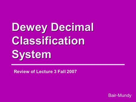 Dewey Decimal Classification System Review of Lecture 3 Fall 2007 Bair-Mundy.