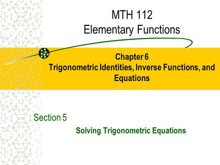 MTH 112 Elementary Functions Chapter 6 Trigonometric Identities, Inverse Functions, and Equations Section 5 Solving Trigonometric Equations.