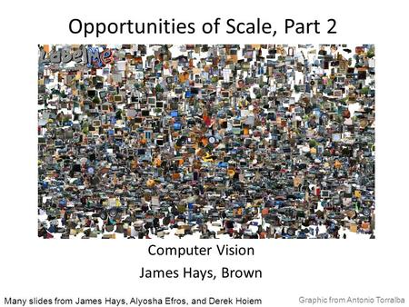 Opportunities of Scale, Part 2 Computer Vision James Hays, Brown Many slides from James Hays, Alyosha Efros, and Derek Hoiem Graphic from Antonio Torralba.