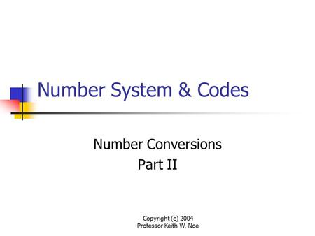 Copyright (c) 2004 Professor Keith W. Noe Number System & Codes Number Conversions Part II.