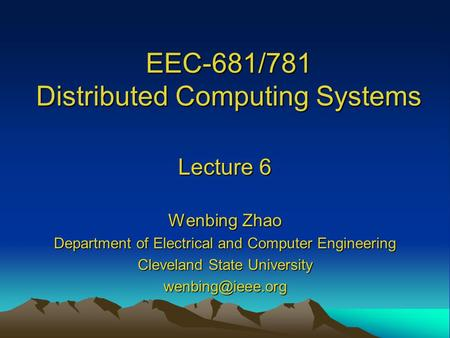 EEC-681/781 Distributed Computing Systems Lecture 6 Wenbing Zhao Department of Electrical and Computer Engineering Cleveland State University