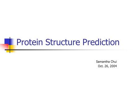 Protein Structure Prediction Samantha Chui Oct. 26, 2004.