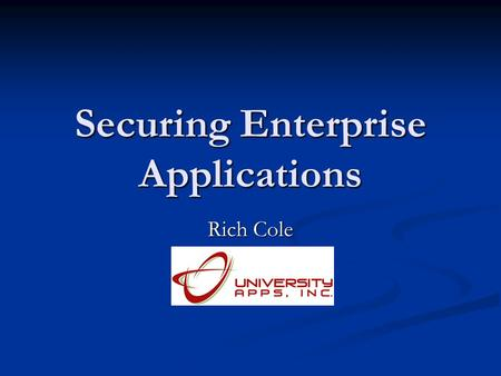 Securing Enterprise Applications Rich Cole. Agenda Sample Enterprise Architecture Sample Enterprise Architecture Example of how University Apps uses Defense.