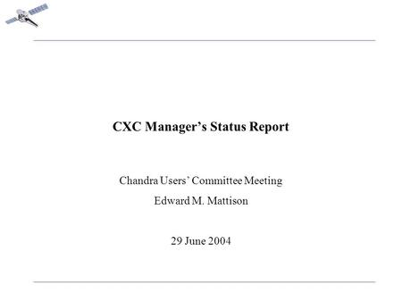 CXC Manager's Status Report Chandra Users' Committee Meeting Edward M. Mattison 29 June 2004.