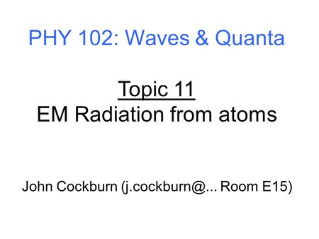 PHY 102: Waves & Quanta Topic 11 EM Radiation from atoms John Cockburn Room E15)