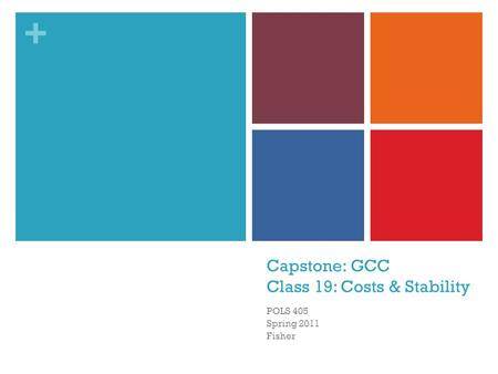 + Capstone: GCC Class 19: Costs & Stability POLS 405 Spring 2011 Fisher.