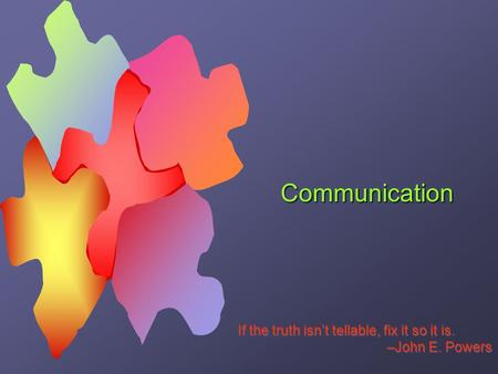 Communication If the truth isn't tellable, fix it so it is. –John E. Powers If the truth isn't tellable, fix it so it is. –John E. Powers.
