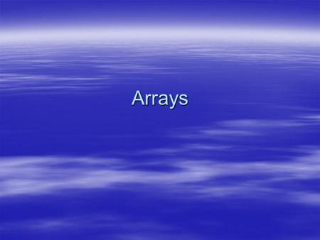 Arrays. Arrays  When a value is to be used in a program, a variable is declared to hold that value  What about storing the results of exams for a large.