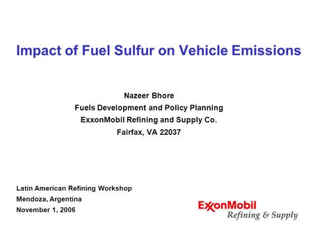 Impact of Fuel Sulfur on Vehicle Emissions Nazeer Bhore Fuels Development and Policy Planning ExxonMobil Refining and Supply Co. Fairfax, VA 22037 Latin.