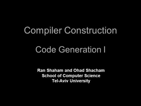 Compiler Construction Code Generation I Ran Shaham and Ohad Shacham School of Computer Science Tel-Aviv University.
