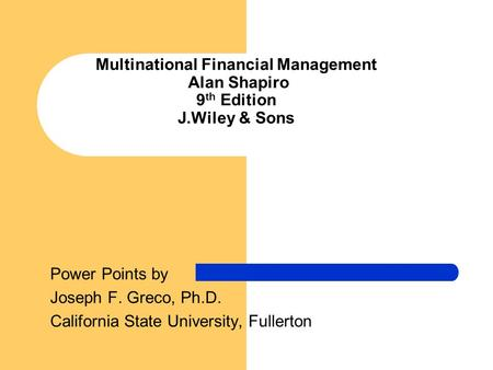 Multinational Financial Management Alan Shapiro 9 th Edition J.Wiley & Sons Power Points by Joseph F. Greco, Ph.D. California State University, Fullerton.