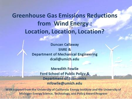 Greenhouse Gas Emissions Reductions from Wind Energy : Location, Location, Location? Duncan Callaway SNRE & Department of Mechanical Engineering