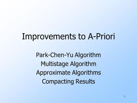 1 Improvements to A-Priori Park-Chen-Yu Algorithm Multistage Algorithm Approximate Algorithms Compacting Results.