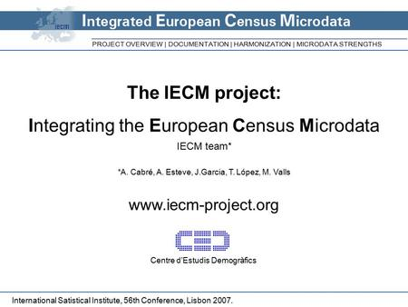 The IECM project: Integrating the European Census Microdata IECM team* *A. Cabré, A. Esteve, J.Garcia, T. López, M. Valls www.iecm-project.org PROJECT.