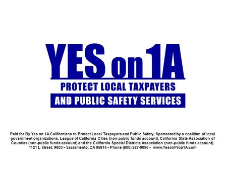 Paid for By Yes on 1A Californians to Protect Local Taxpayers and Public Safety, Sponsored by a coalition of local government organizations, League of.