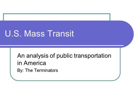 U.S. Mass Transit An analysis of public transportation in America By: The Terminators.
