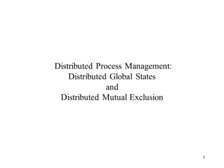 1 Distributed Process Management: Distributed Global States and Distributed Mutual Exclusion.